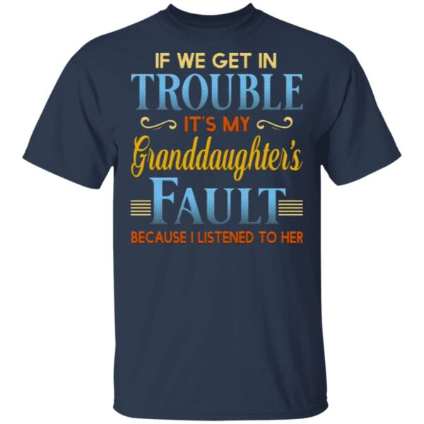 If We Get In Trouble It's My Granddaughter's Fault Because I Listened To Her T-Shirt