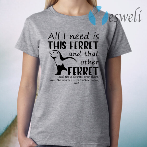 All I Need Is This Ferret T-Shirt