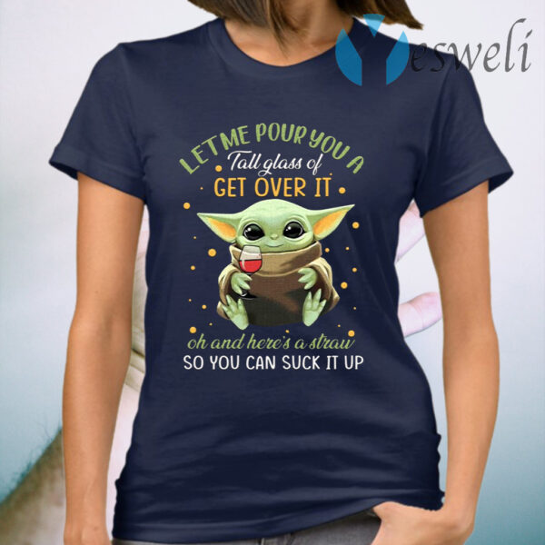 Baby Yoda Let Me Pour You a Tall Glass of Get Over It T-Shirt