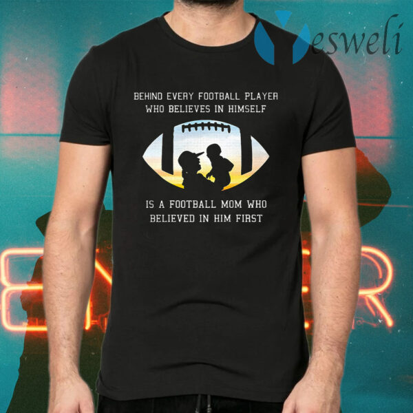 Behind Every Football Player Who Beliees In Himself Is A Football Mom Who Believed In Him First T-Shirts