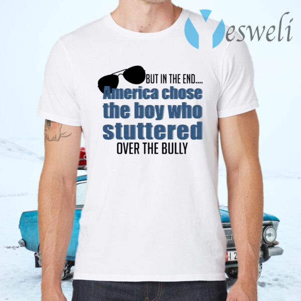 But In The End America Chose The Boy Who Stuttered Over The Bully T-Shirt