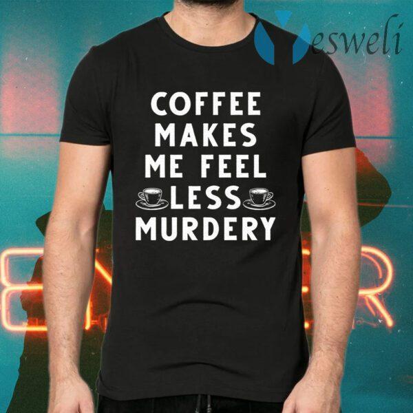 Coffee Makes Me Feel Less Murdery T-Shirt