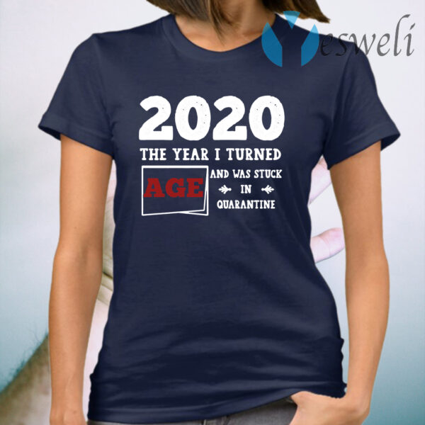 Customized 2020 The Year I Turned And Was Stuck In Quarantined T-Shirt
