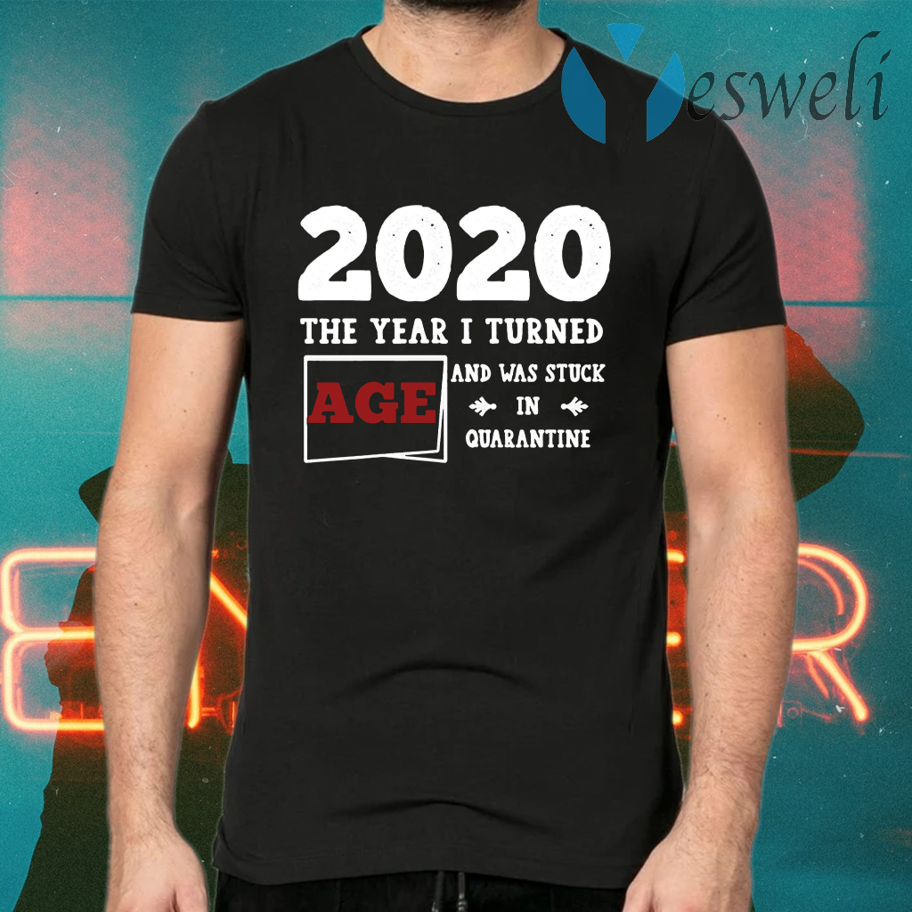 Customized 2020 The Year I Turned And Was Stuck In Quarantined T-Shirts