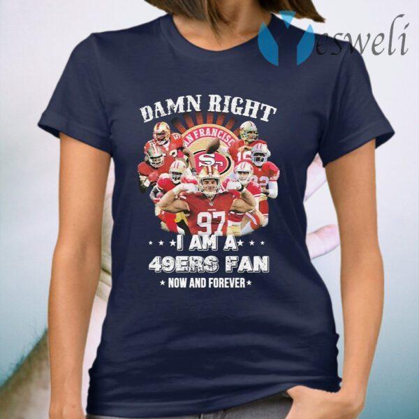 Damn right I am a San Francisco 49ers fan now an forever T-Shirt