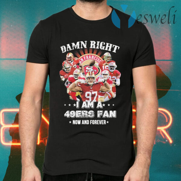 Damn right I am a San Francisco 49ers fan now an forever T-Shirts