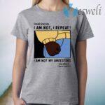 Dear Racism I Am Not I Repeat I Am Not My Ancestors T-Shirt