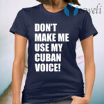 Don't Make Me Use My Cuban Voice T-Shirt