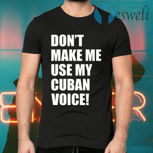 Don't Make Me Use My Cuban Voice T-Shirts