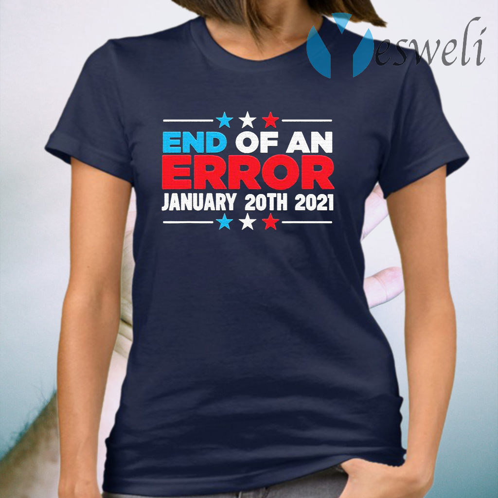 End Of An Error January 20th 2021 Anti-Trump Democrats T-Shirt
