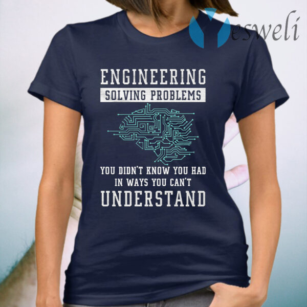 Engineering Solving Problems In Ways You Can't Understand T-Shirt