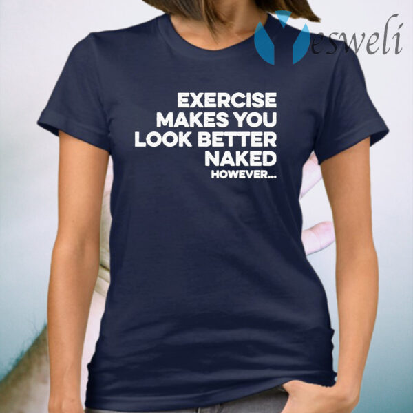 Exercise makes you look better naked however T-Shirt