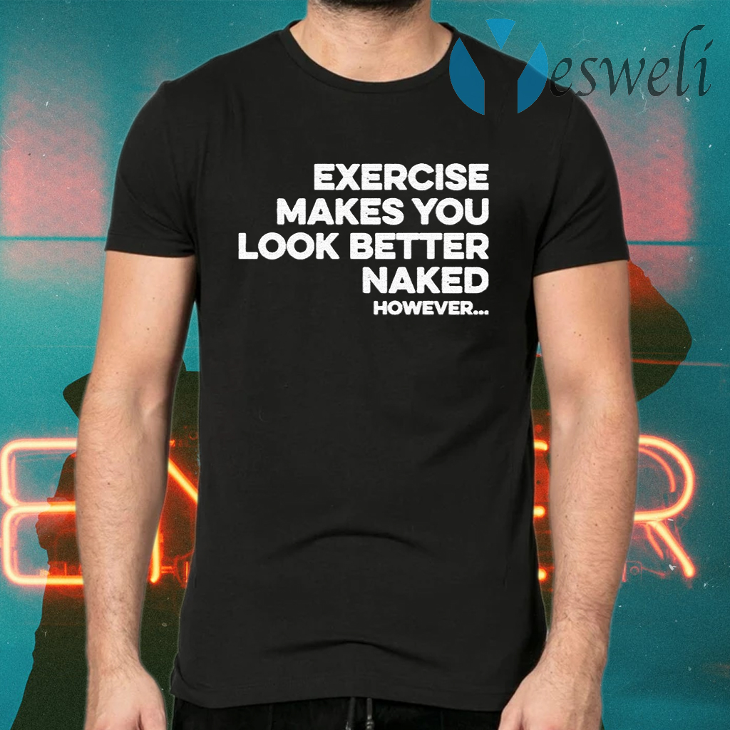 Exercise makes you look better naked however T-Shirts