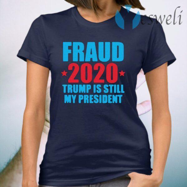 Fraud 2020 Trump Is Still My President Election Voter T-Shirt