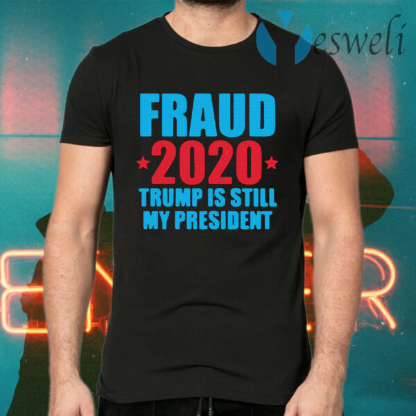 Fraud 2020 Trump Is Still My President Election Voter T-Shirts