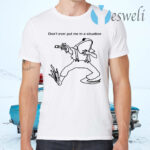 Frog Don't Ever Put Me In A Situation T-Shirts