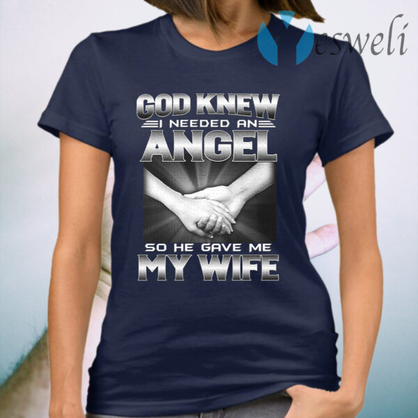 God Knew I Needed An Angel So He Gave Me My Wife T-Shirt
