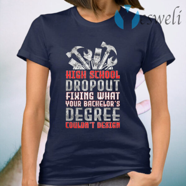 High School Dropout Fixing What Your Bachelor's Degree Couldn't Design T-Shirt