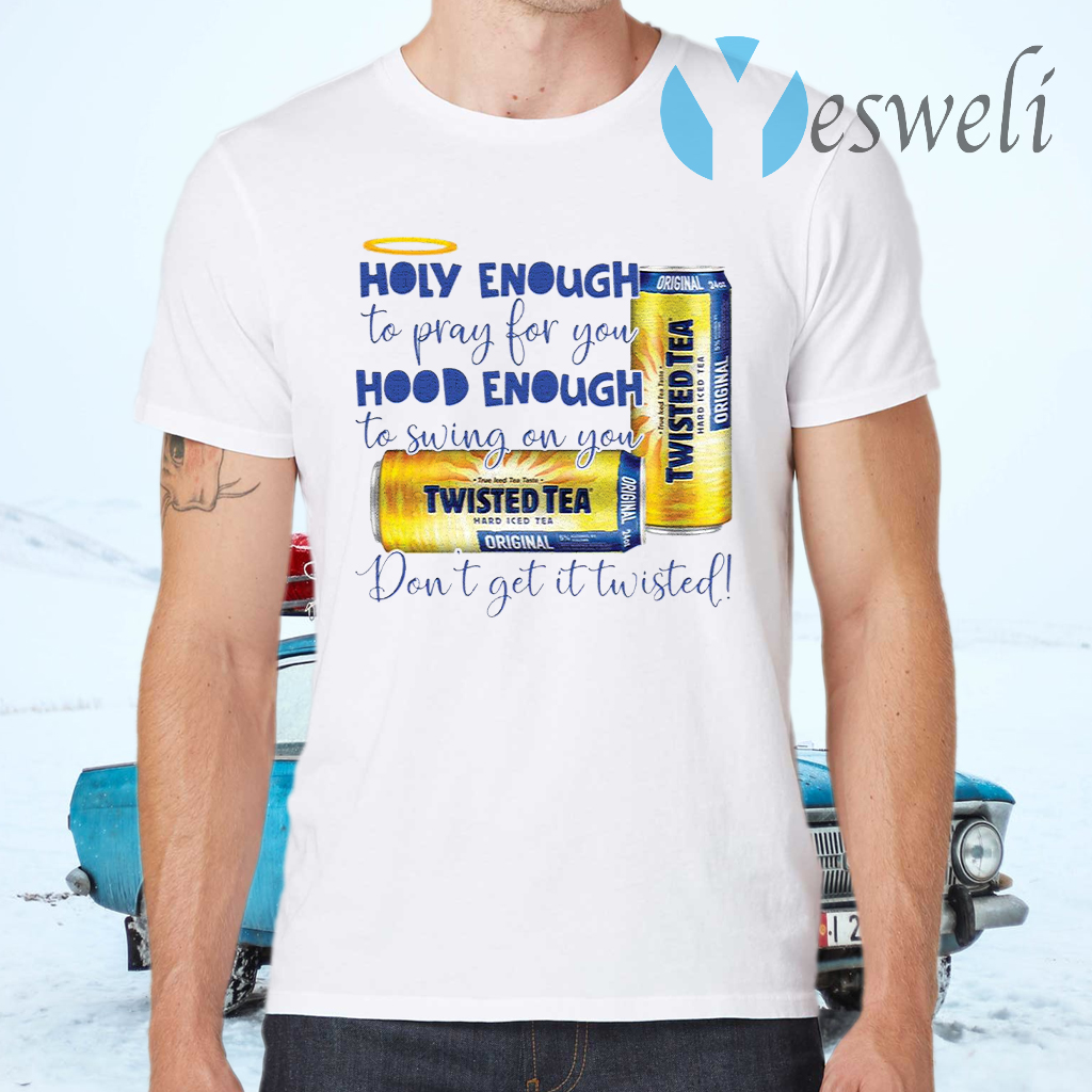 Holy Enough to Pray for You Hood Enough to Swing On You twisted T-Shirts