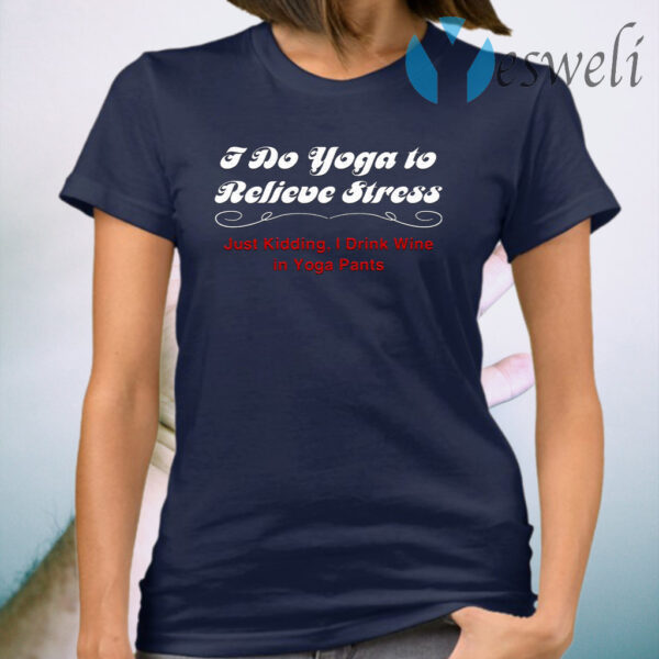 I Do Yoga to Relieve Stress Just Kidding I Drink Wine in Yoga Pants T-Shirt