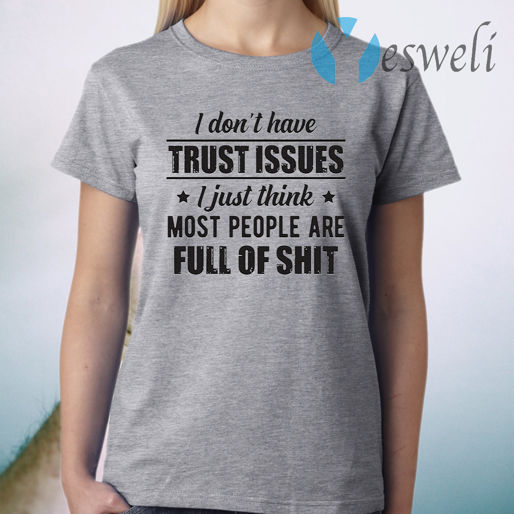I Don't Have Trust Issues I Just Think Most People Are Full Of Shit T-Shirt