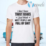 I Don't Have Trust Issues I Just Think Most People Are Full Of Shit T-Shirts