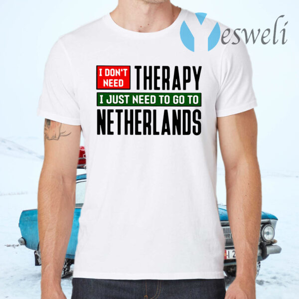 I Don't Need Therapy I Just Need To Go To Netherlands T-Shirt
