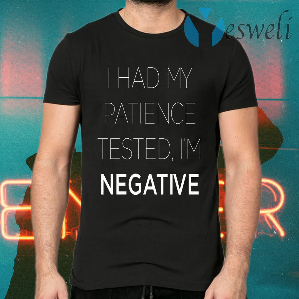 I Had My Patience Tested I'm Negative T-Shirts