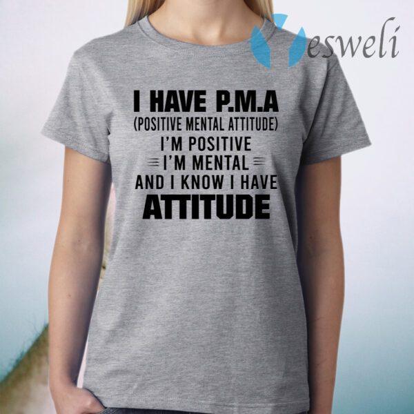 I Have P.M.A Positive Mental Attitude I'm Positive I'm Mental And I Know I Have Attitude T-Shirt