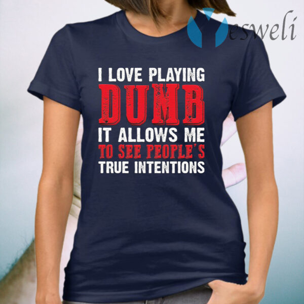 I Love Playing Dumb It Allows Me To See People's True Intentions T-Shirt