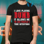I Love Playing Dumb It Allows Me To See People's True Intentions T-Shirts