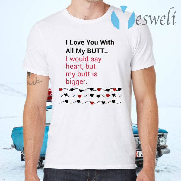 I Love You With All My Butt T-Shirt