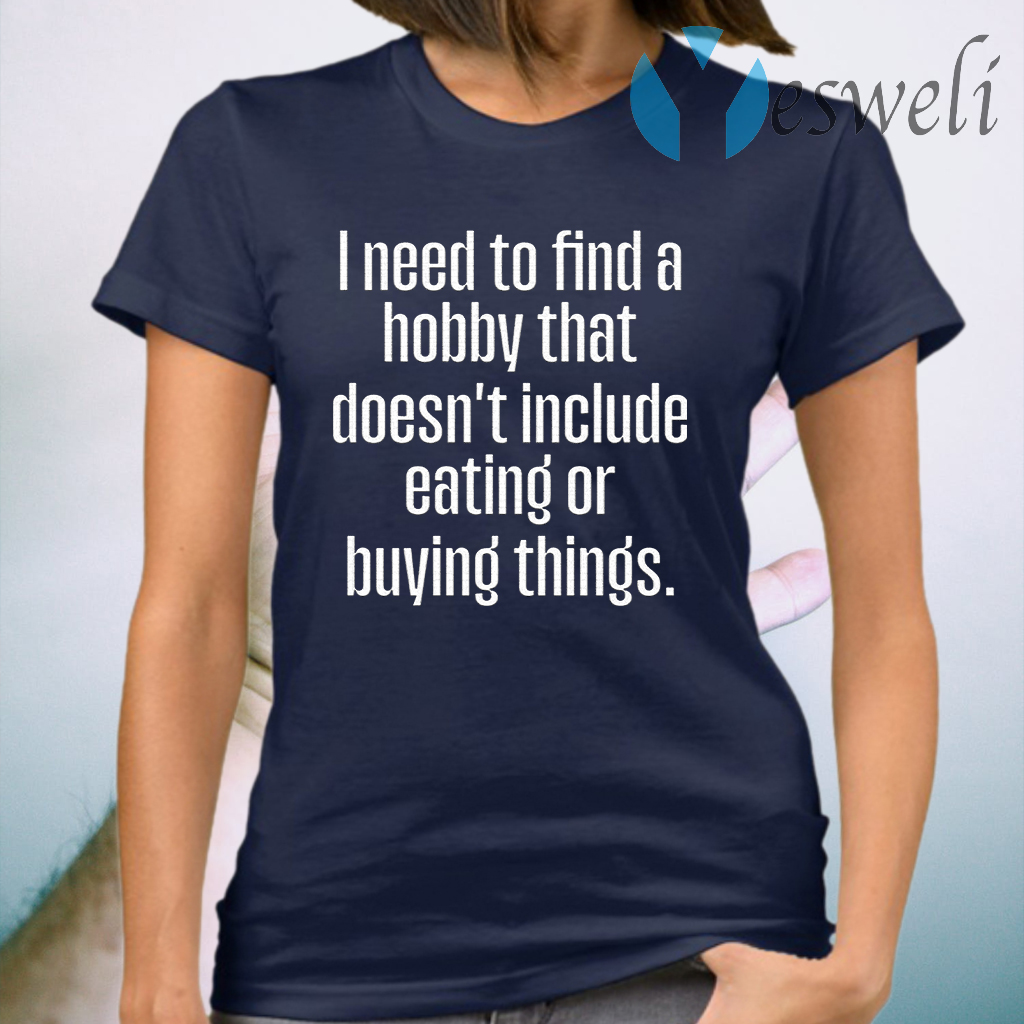 I Need To Find A Hobby That Doesnt Include Eating Or Buying Things T-Shirt