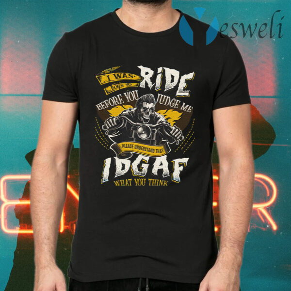 I Was Born To Ride Before You Judge Me Please Understand That IDGAF What You Think T-Shirts