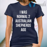 I Was Normal 2 Australian Shepherds Ago T-Shirt
