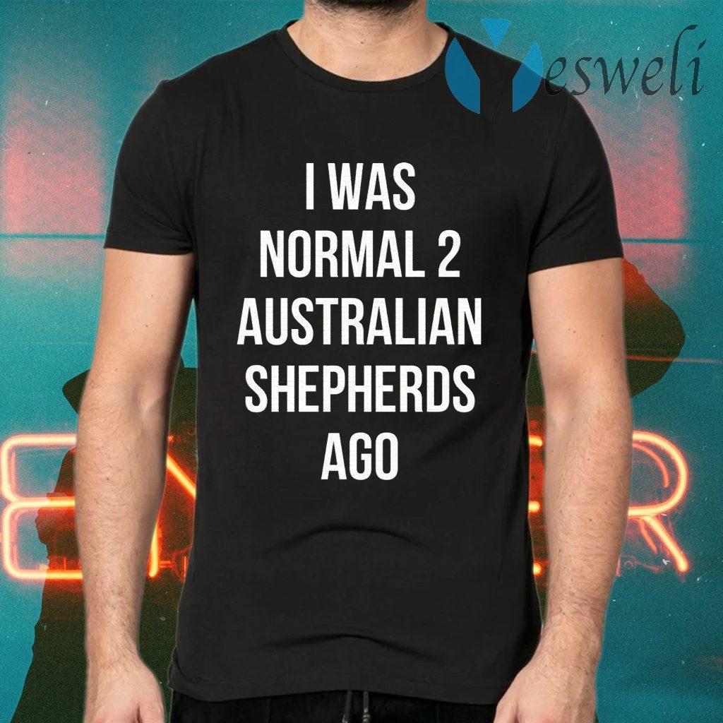 I Was Normal 2 Australian Shepherds Ago T-Shirts