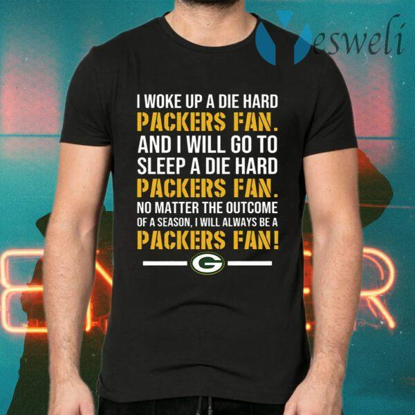 I woke up a die hard Green Bay Packer fan and I will go to sleep a die hard T-Shirt