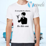 If You Gotta Be A Karen Be This One T-Shirts