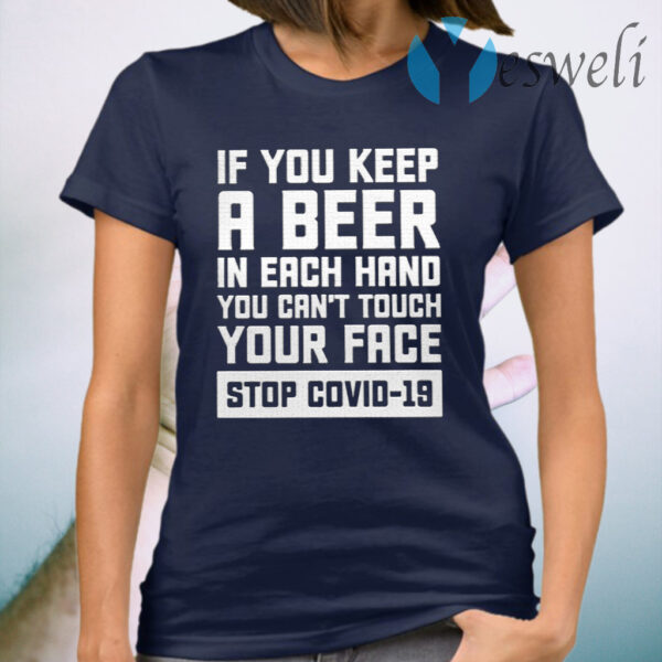 If You Keep A Beer In Each Hand You Can't Touch Your Face Stop Covid 19 T-Shirt