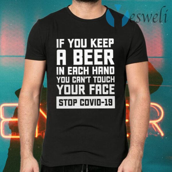 If You Keep A Beer In Each Hand You Can't Touch Your Face Stop Covid 19 T-Shirts