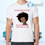 I'm 99 Sure You Don't Like Me But I'm 100 Sure I Don't Really Care T-Shirts