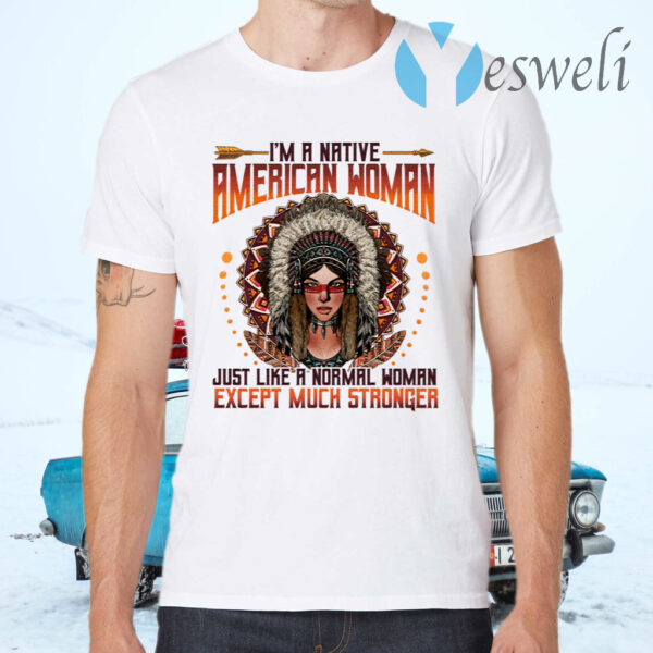 I'm A Native American Woman Just Like A Normal Woman Except Much Stronger T-Shirts