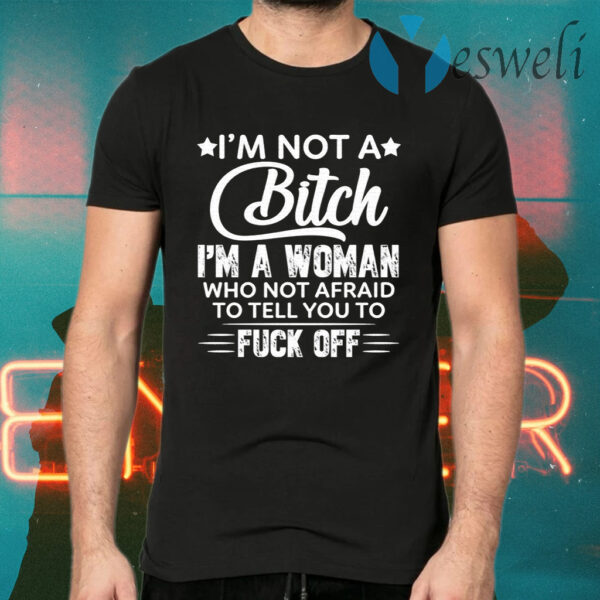 I'm Not A Bitch I'm A Woman Who Not Afraid To Tell You To F Off T-Shirt