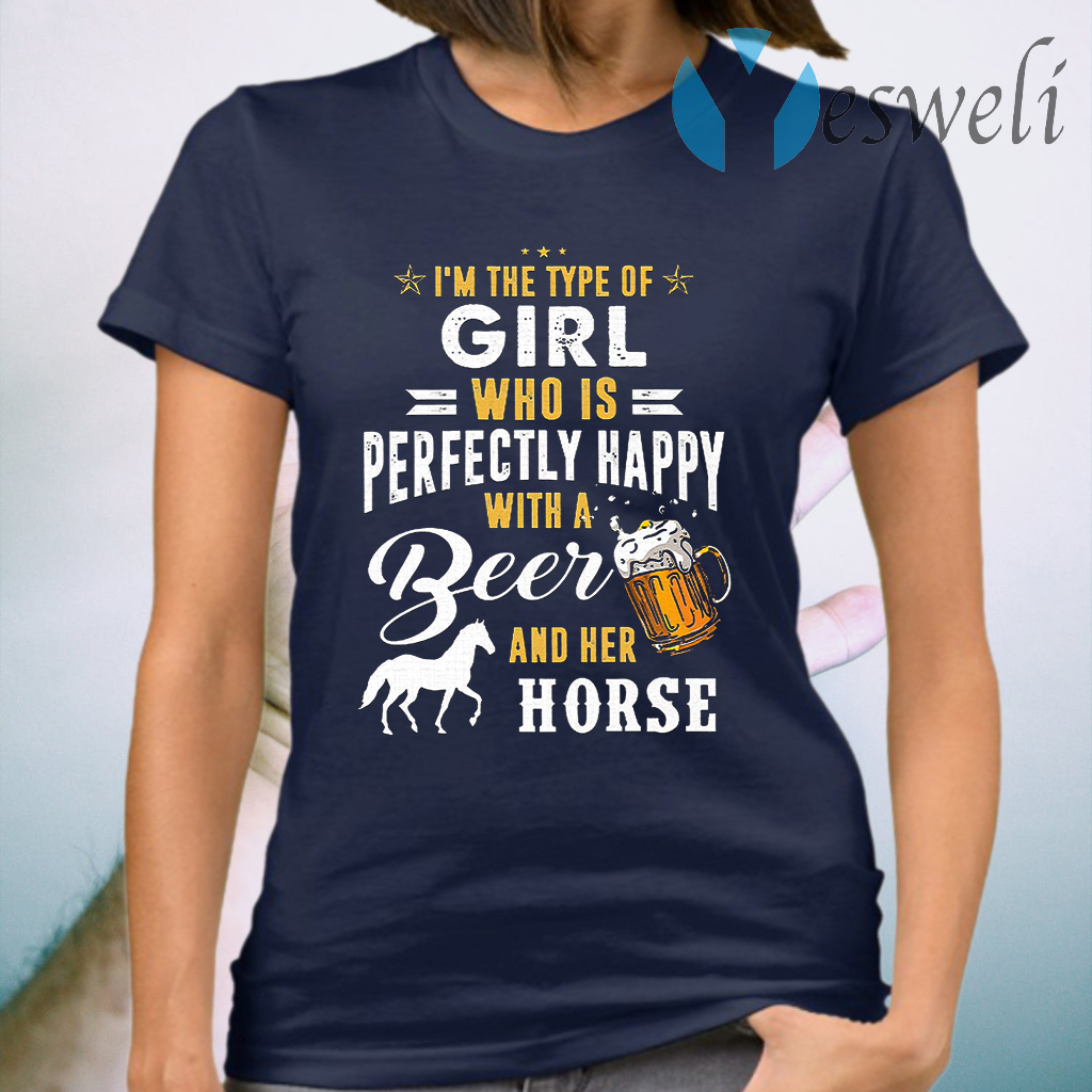 I'm The Type Of Girl Who Is Perfectly Happy With A Beer And Her Horse T-Shirt