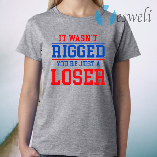 It Wasn't Rigged You're Just A Loser T-Shirt