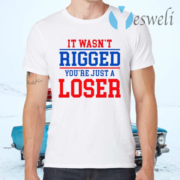 It Wasn't Rigged You're Just A Loser T-Shirts