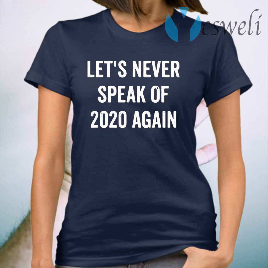 Let's Never Speak Of 2020 Again Funny New Years Day Gift T-Shirt