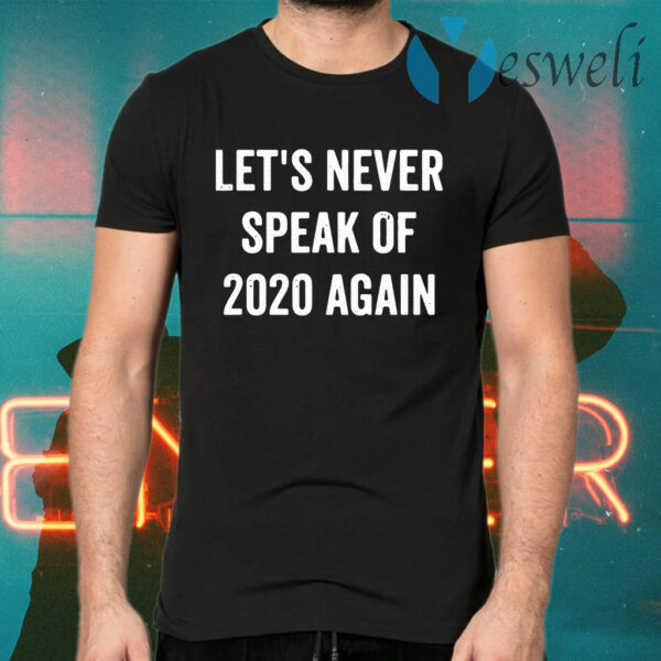 Let's Never Speak Of 2020 Again Funny New Years Day Gift T-Shirts