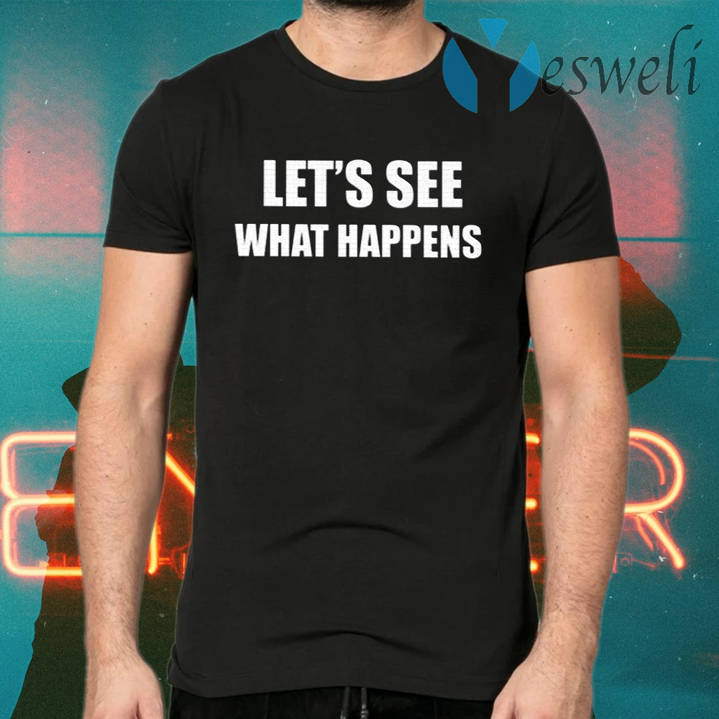 Let's See What Happens T-Shirts