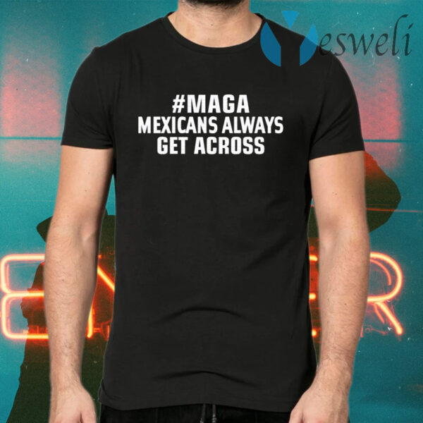 MAGA Mexicans Always Get Across T-Shirts